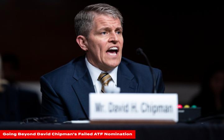 Going Beyond David Chipman's Failed ATF Nomination